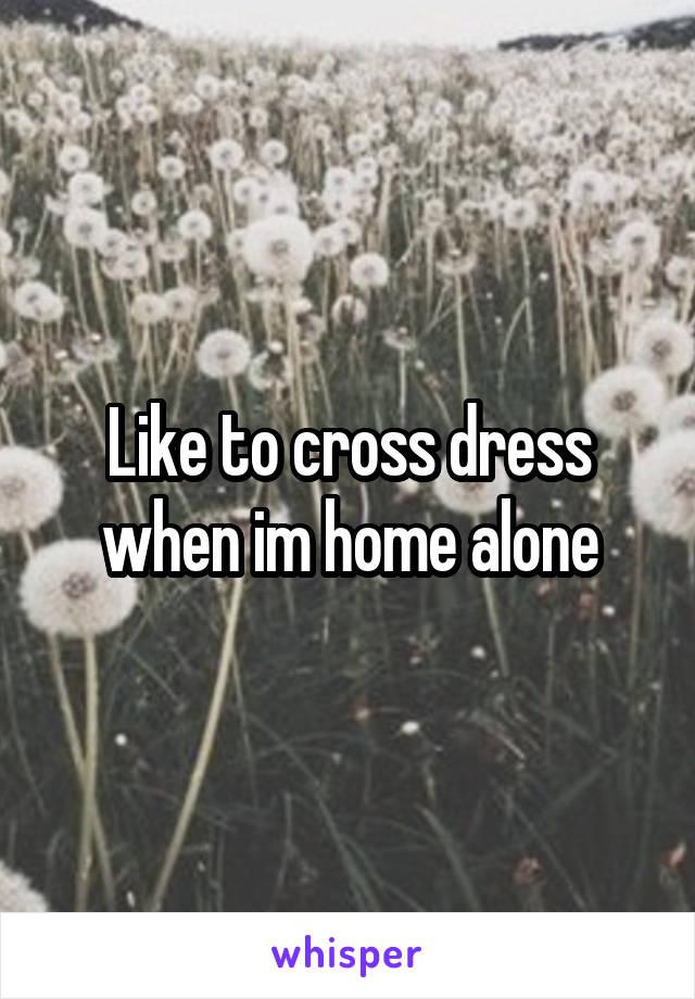 Like to cross dress when im home alone