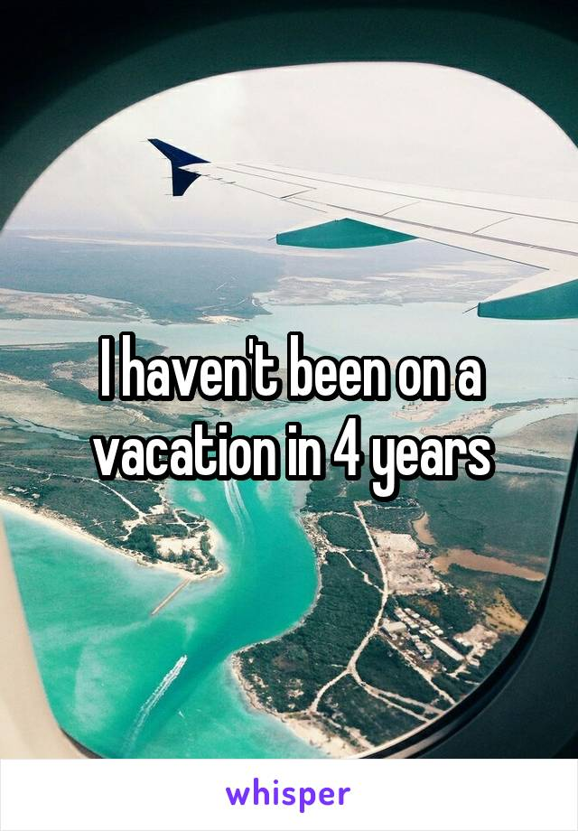 I haven't been on a vacation in 4 years