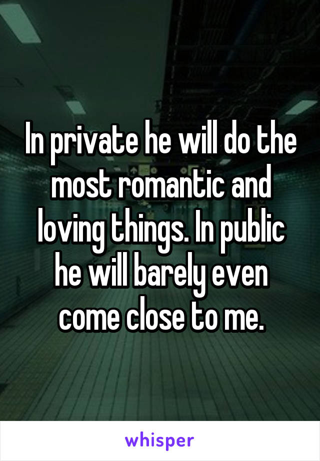 In private he will do the most romantic and loving things. In public he will barely even come close to me.