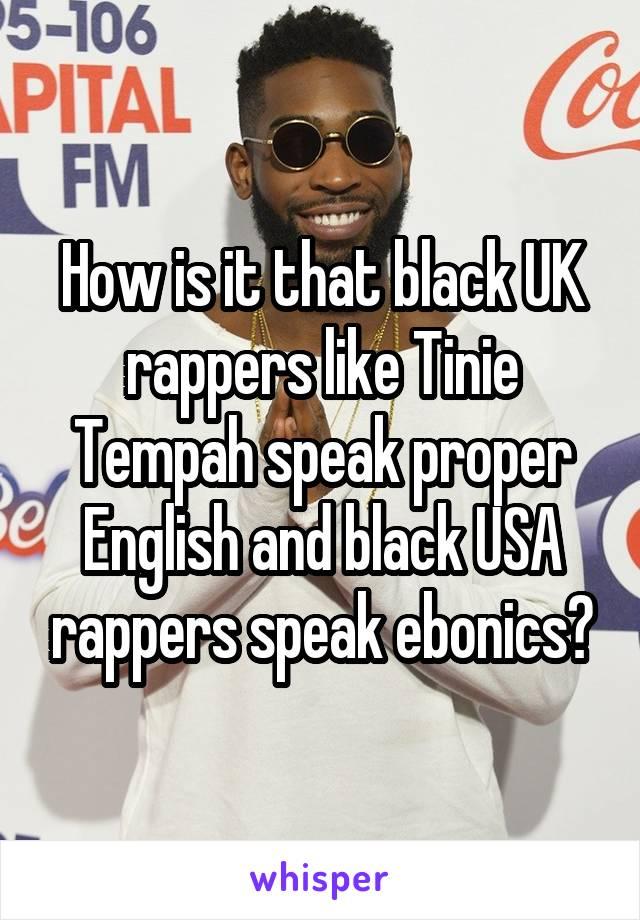 How is it that black UK rappers like Tinie Tempah speak proper English and black USA rappers speak ebonics?