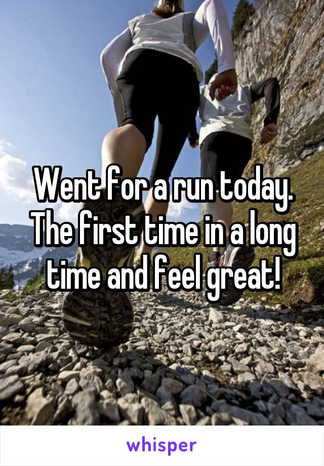 Went for a run today. The first time in a long time and feel great!