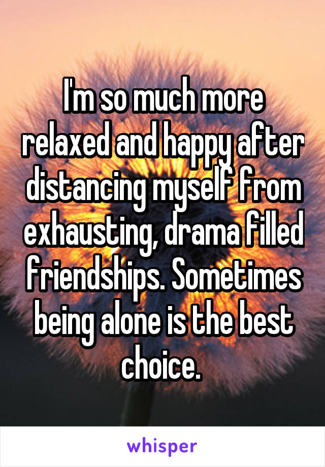I'm so much more relaxed and happy after distancing myself from exhausting, drama filled friendships. Sometimes being alone is the best choice.