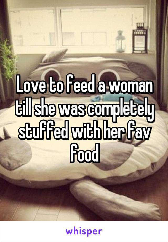Love to feed a woman till she was completely stuffed with her fav food