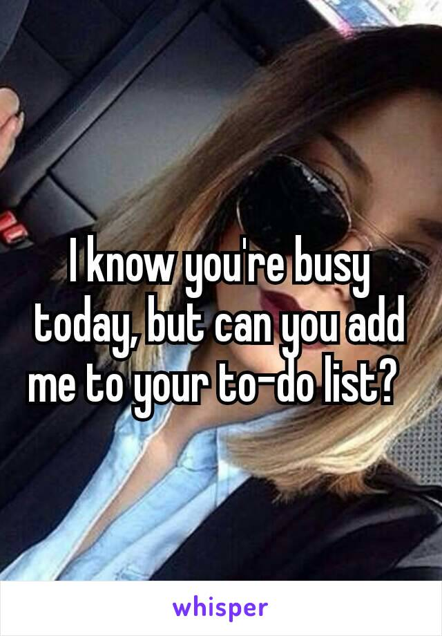I know you're busy today, but can you add me to your to-do list?