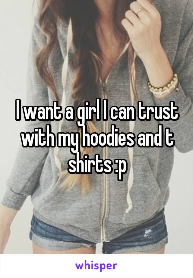 I want a girl I can trust with my hoodies and t shirts :p