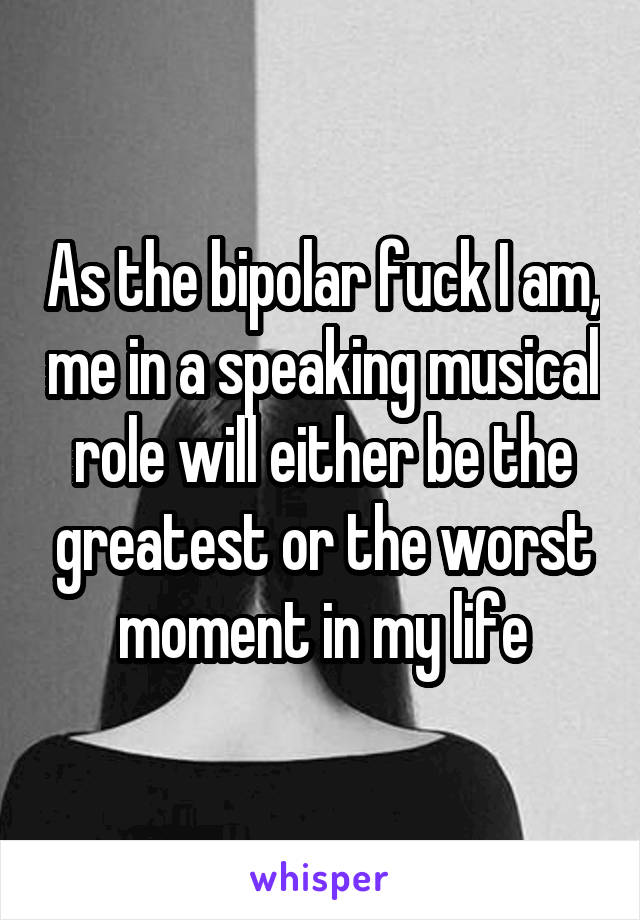 As the bipolar fuck I am, me in a speaking musical role will either be the greatest or the worst moment in my life