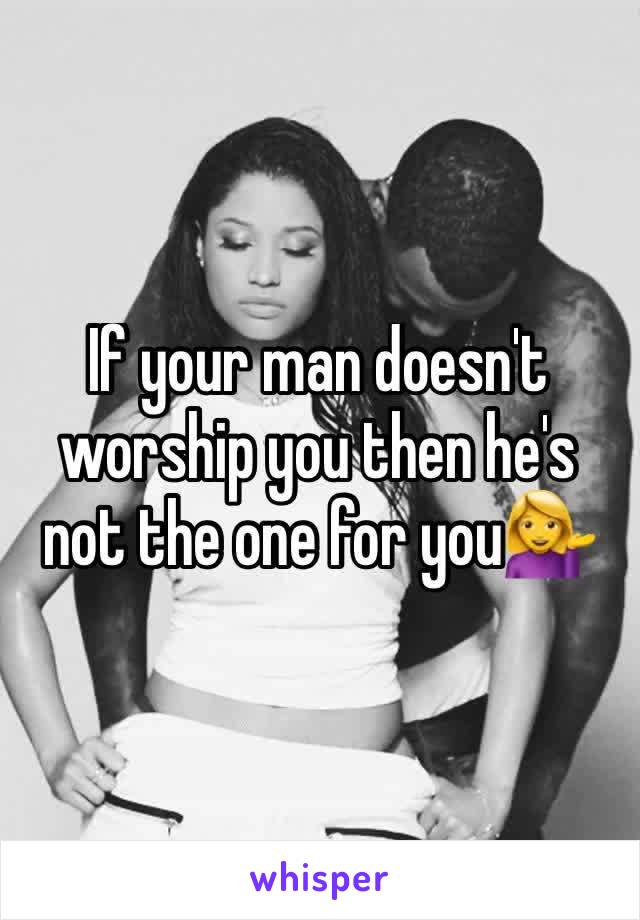 If your man doesn't worship you then he's not the one for you💁
