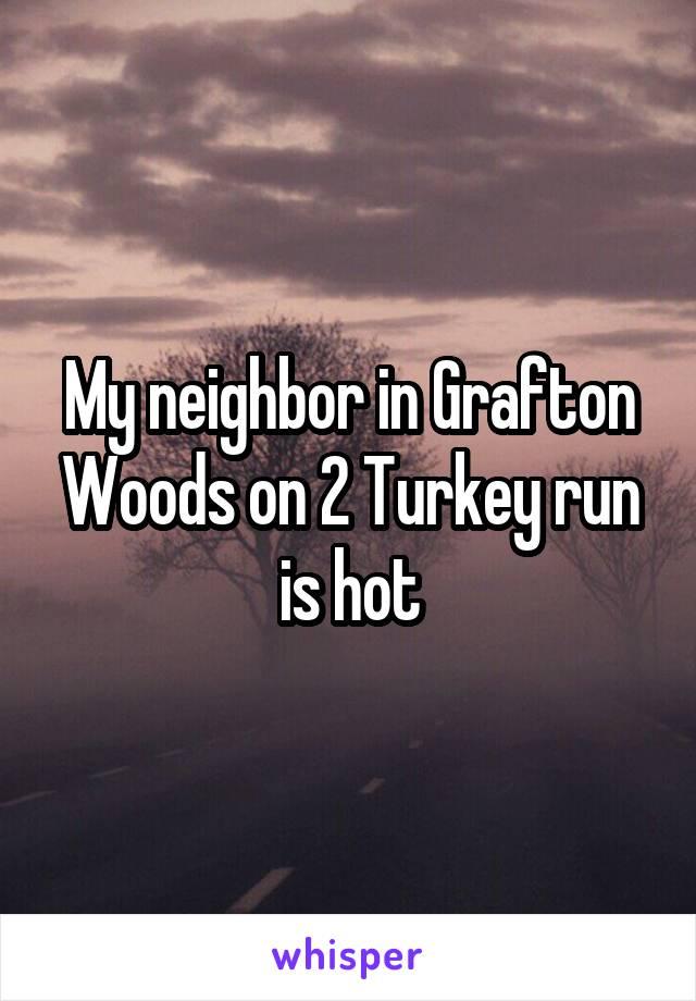 My neighbor in Grafton Woods on 2 Turkey run is hot