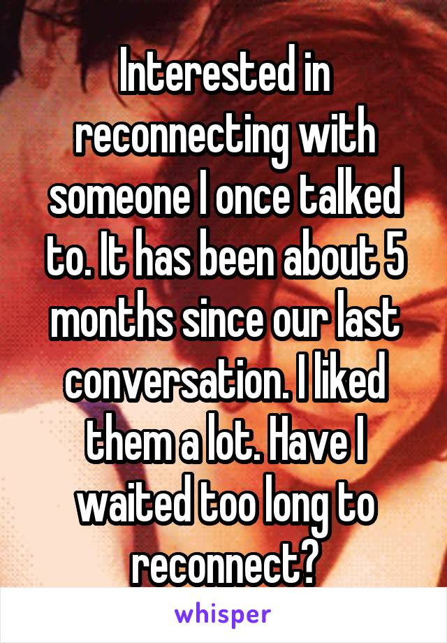 Interested in reconnecting with someone I once talked to. It has been about 5 months since our last conversation. I liked them a lot. Have I waited too long to reconnect?