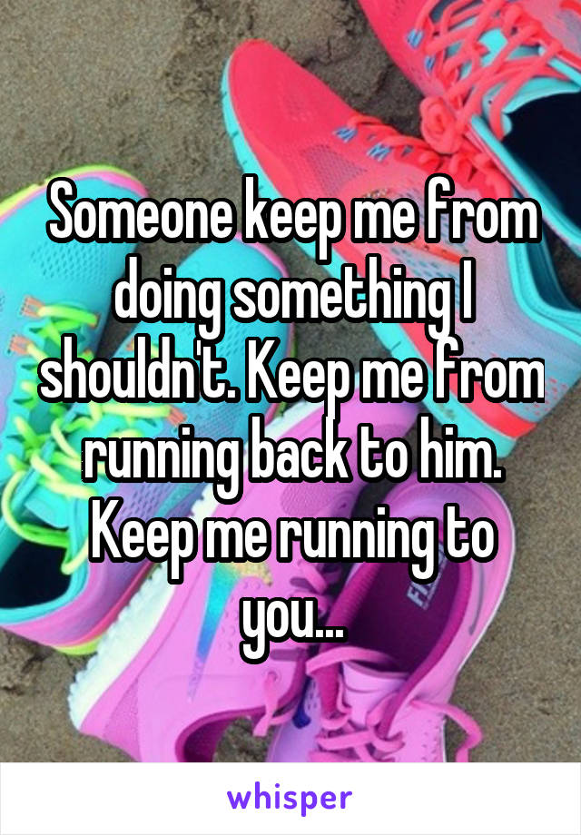 Someone keep me from doing something I shouldn't. Keep me from running back to him. Keep me running to you...