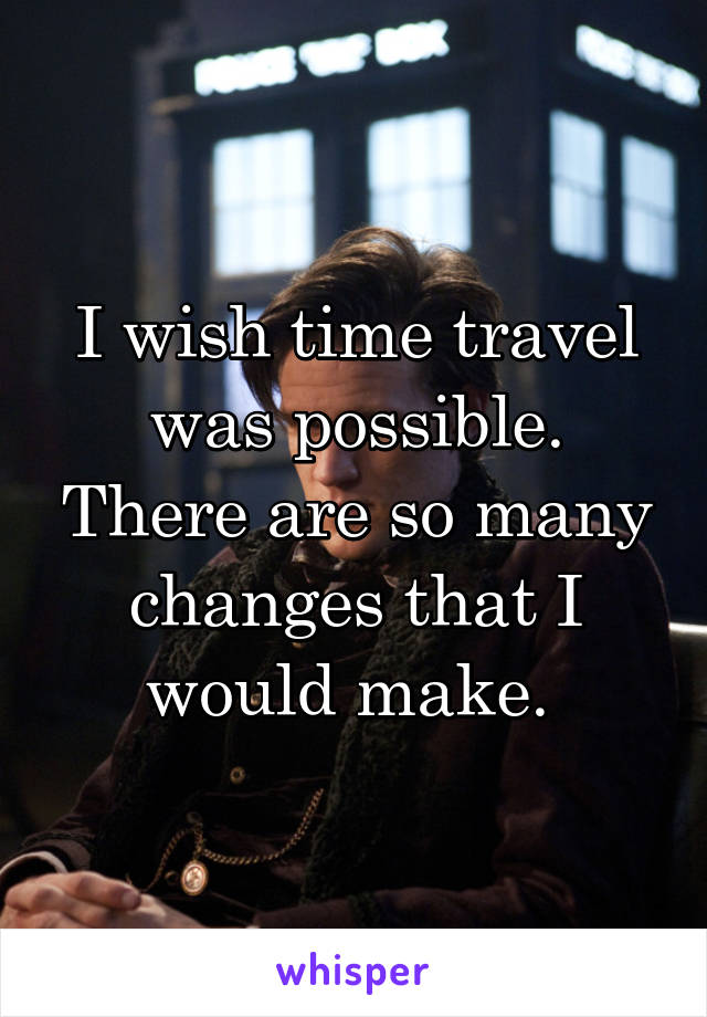 I wish time travel was possible. There are so many changes that I would make.