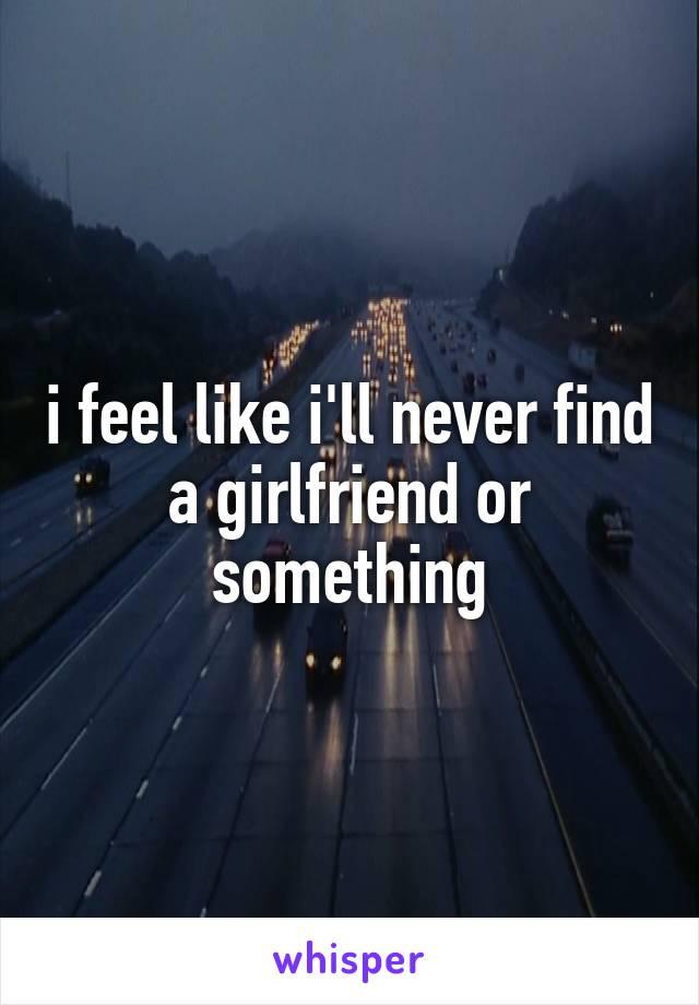 i feel like i'll never find a girlfriend or something