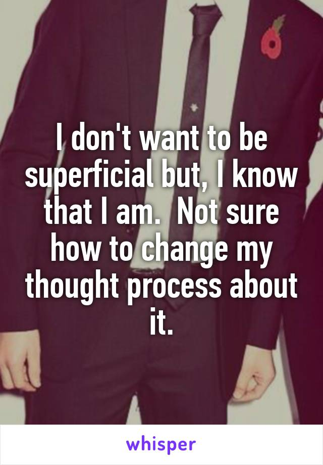 I don't want to be superficial but, I know that I am.  Not sure how to change my thought process about it.