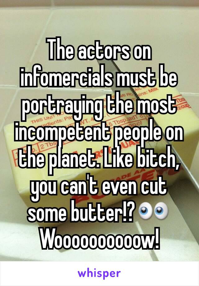 The actors on infomercials must be portraying the most incompetent people on the planet. Like bitch, you can't even cut some butter!?👀 Woooooooooow!