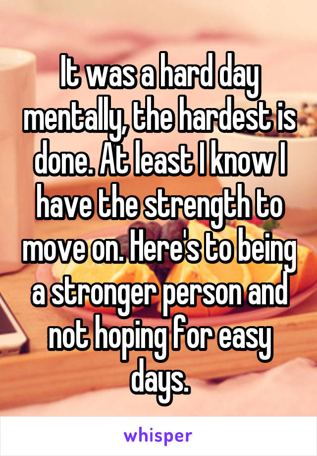 It was a hard day mentally, the hardest is done. At least I know I have the strength to move on. Here's to being a stronger person and not hoping for easy days.
