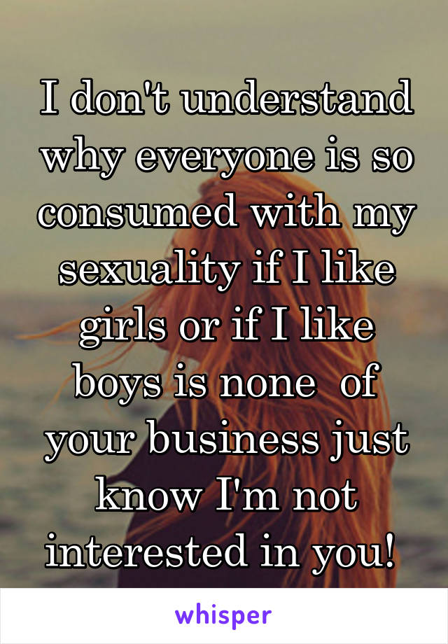 I don't understand why everyone is so consumed with my sexuality if I like girls or if I like boys is none  of your business just know I'm not interested in you!