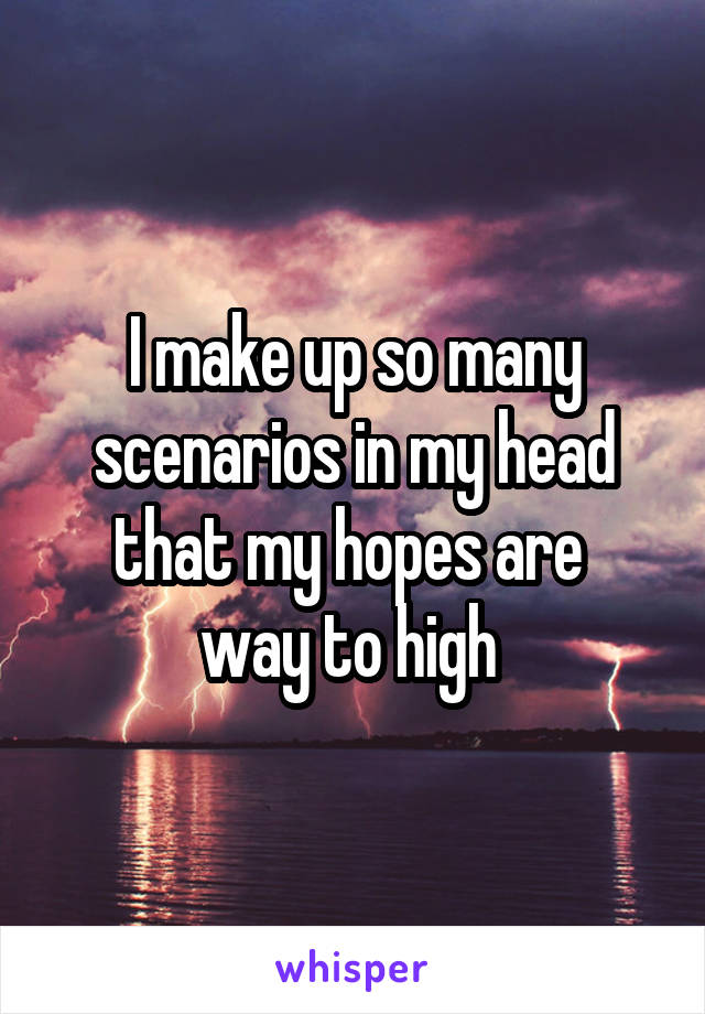 I make up so many scenarios in my head that my hopes are  way to high