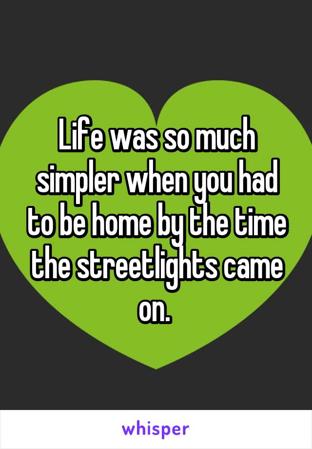 Life was so much simpler when you had to be home by the time the streetlights came on.