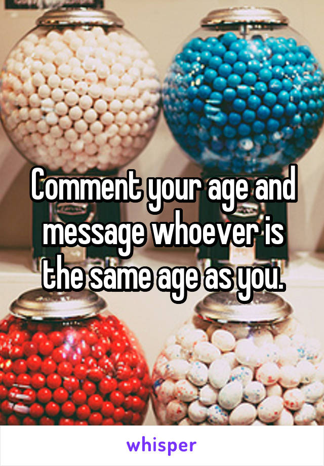 Comment your age and message whoever is the same age as you.