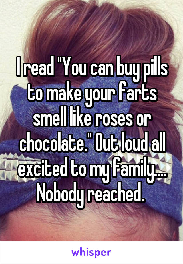 """I read """"You can buy pills to make your farts smell like roses or chocolate."""" Out loud all excited to my family.... Nobody reached."""