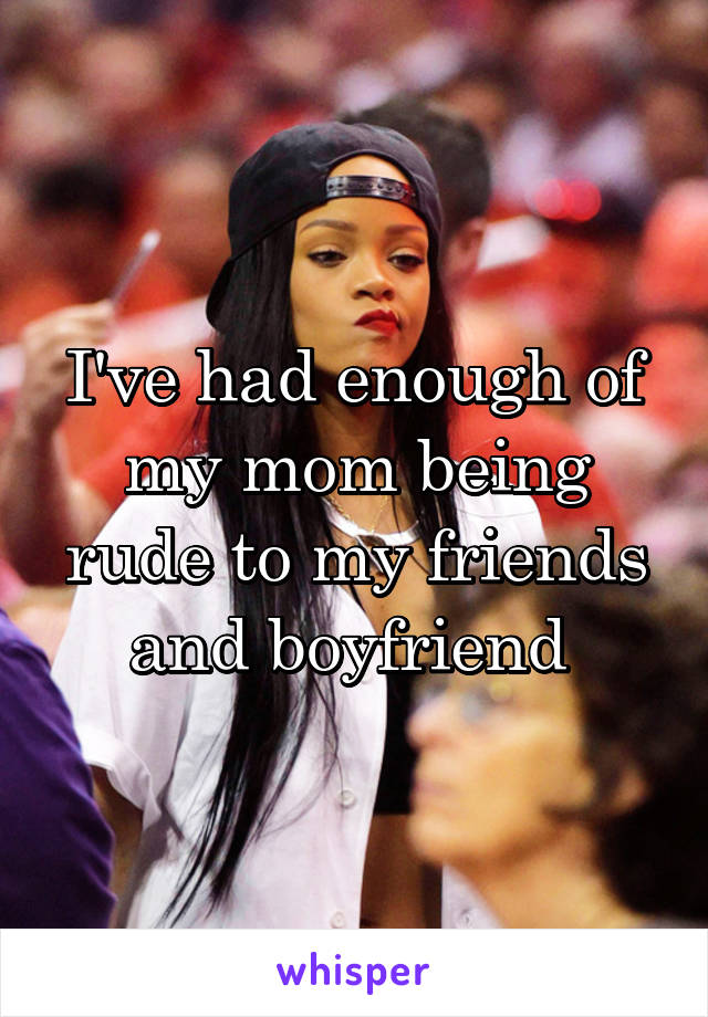 I've had enough of my mom being rude to my friends and boyfriend
