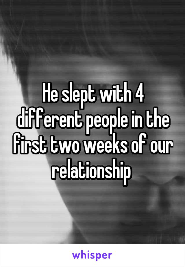 He slept with 4 different people in the first two weeks of our relationship