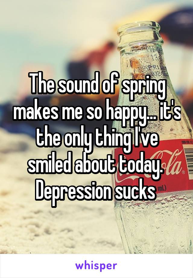 The sound of spring makes me so happy... it's the only thing I've smiled about today.  Depression sucks