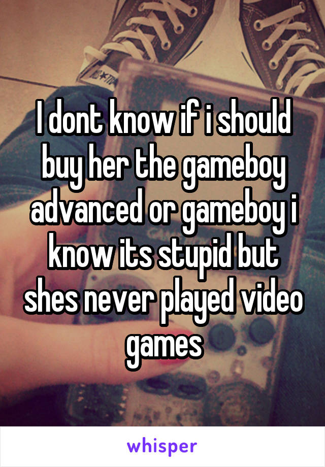 I dont know if i should buy her the gameboy advanced or gameboy i know its stupid but shes never played video games
