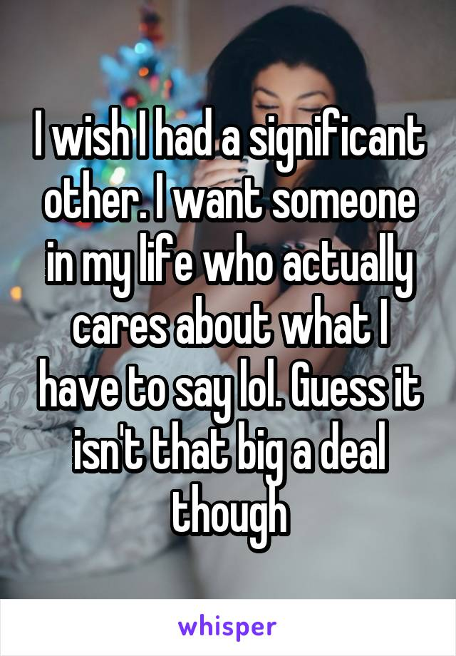 I wish I had a significant other. I want someone in my life who actually cares about what I have to say lol. Guess it isn't that big a deal though