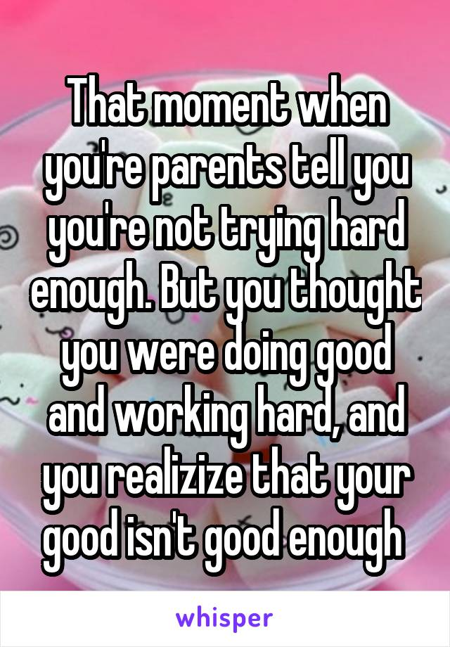 That moment when you're parents tell you you're not trying hard enough. But you thought you were doing good and working hard, and you realizize that your good isn't good enough