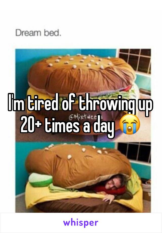 I'm tired of throwing up 20+ times a day 😭