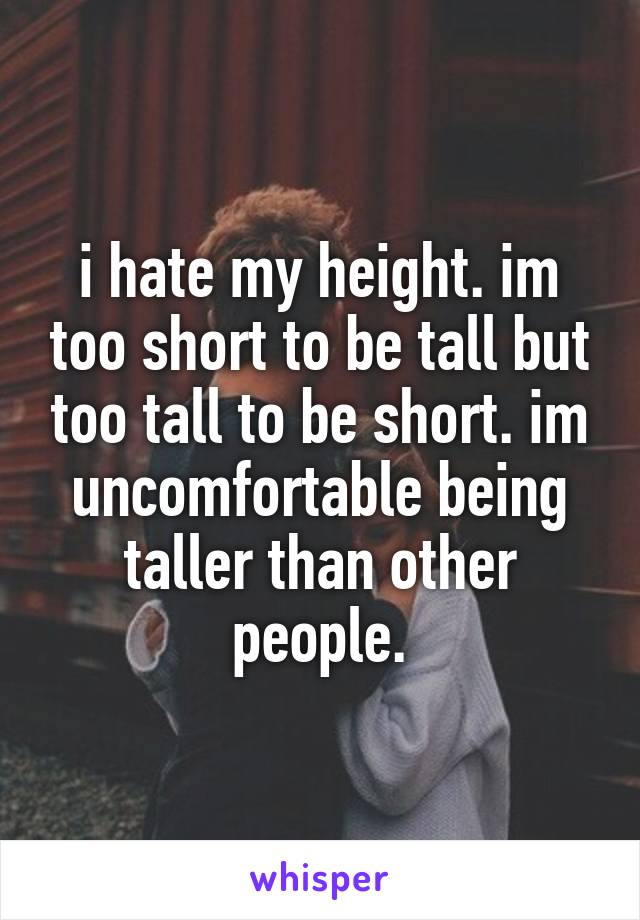 i hate my height. im too short to be tall but too tall to be short. im uncomfortable being taller than other people.