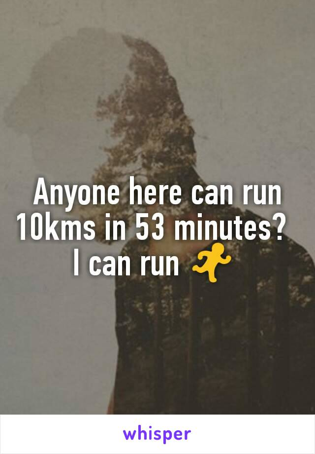 Anyone here can run 10kms in 53 minutes?   I can run 🏃