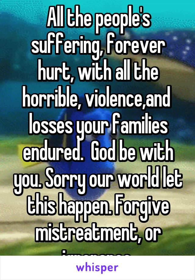 All the people's suffering, forever hurt, with all the horrible, violence,and  losses your families endured.  God be with you. Sorry our world let this happen. Forgive mistreatment, or ignorance.
