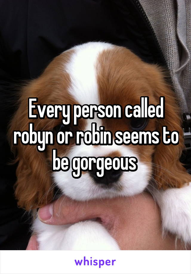 Every person called robyn or robin seems to be gorgeous