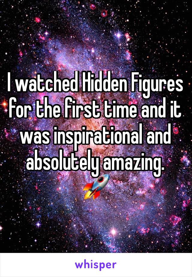 I watched Hidden Figures for the first time and it was inspirational and absolutely amazing.  🚀