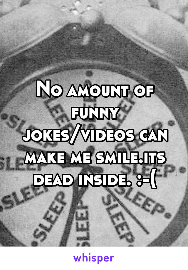 No amount of funny jokes/videos can make me smile.its dead inside. :-(