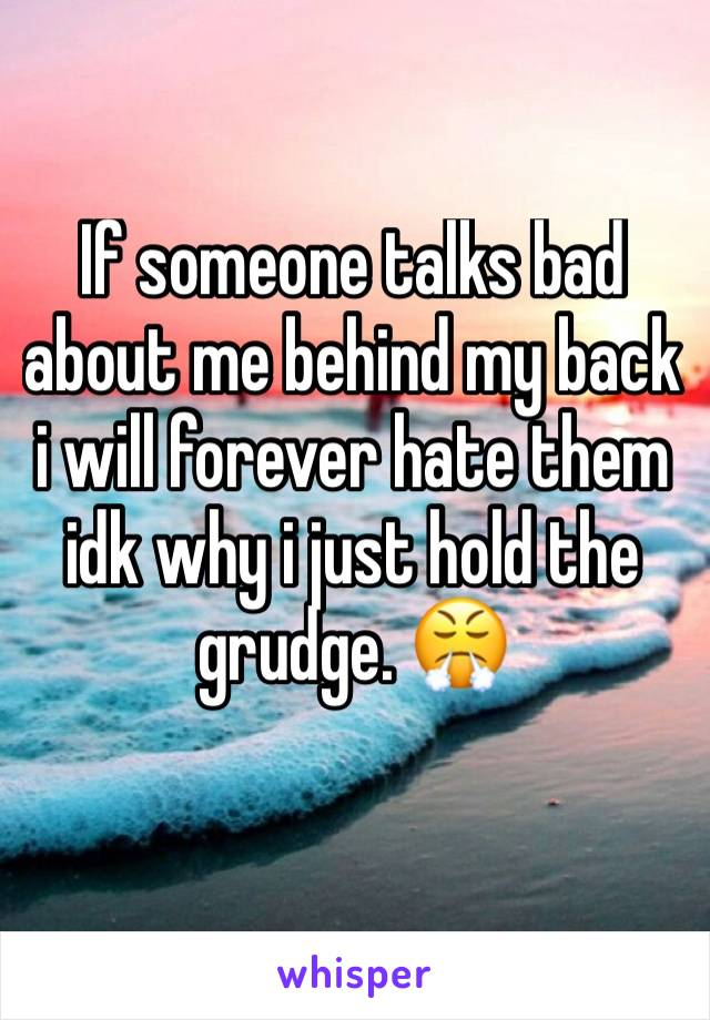 If someone talks bad about me behind my back i will forever hate them idk why i just hold the grudge. 😤