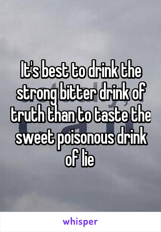 It's best to drink the strong bitter drink of truth than to taste the sweet poisonous drink of lie