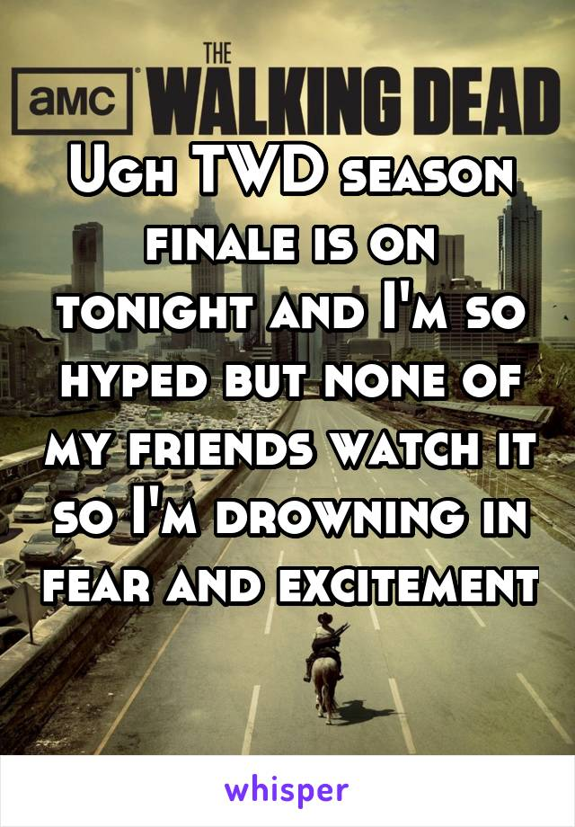 Ugh TWD season finale is on tonight and I'm so hyped but none of my friends watch it so I'm drowning in fear and excitement