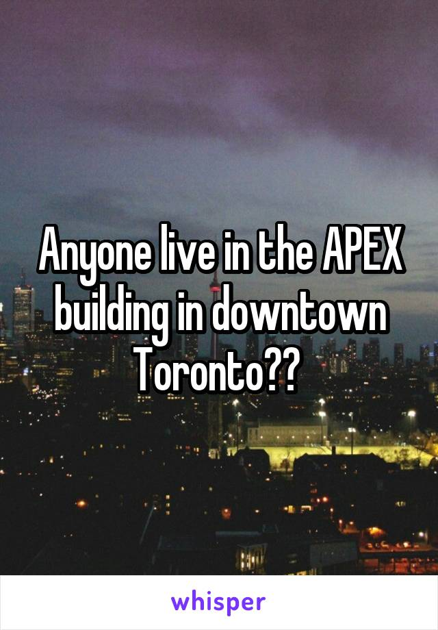 Anyone live in the APEX building in downtown Toronto??