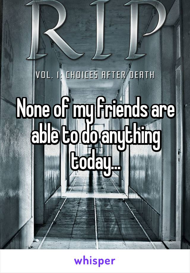 None of my friends are able to do anything today...