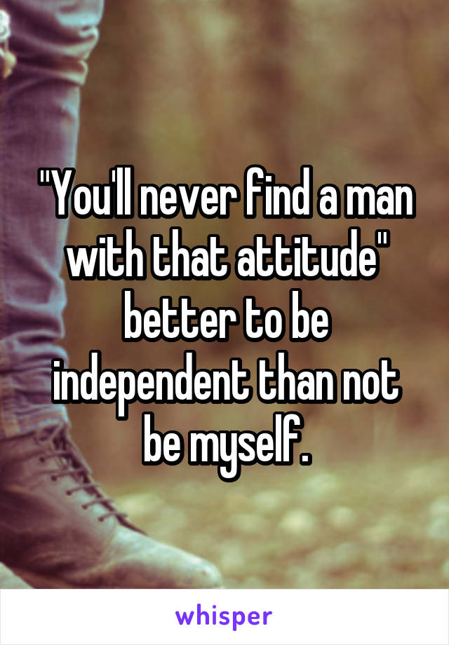 """""""You'll never find a man with that attitude"""" better to be independent than not be myself."""