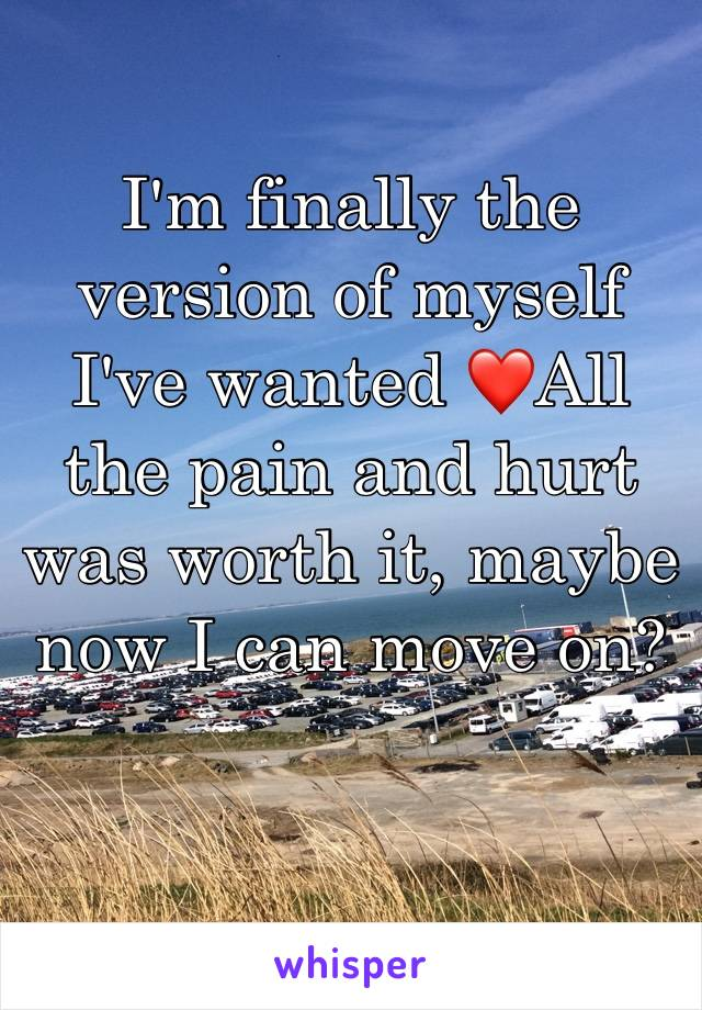I'm finally the version of myself I've wanted ❤️All the pain and hurt was worth it, maybe now I can move on?