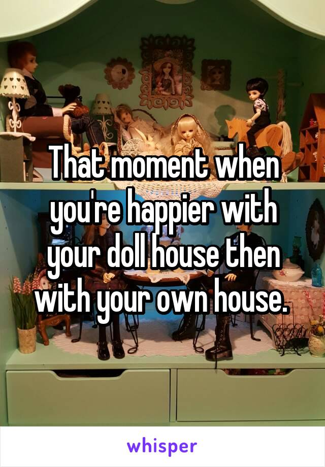 That moment when you're happier with your doll house then with your own house.