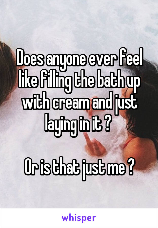 Does anyone ever feel like filling the bath up with cream and just laying in it ?   Or is that just me ?