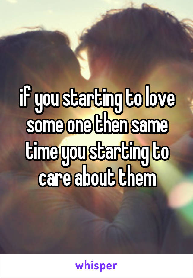 if you starting to love some one then same time you starting to care about them