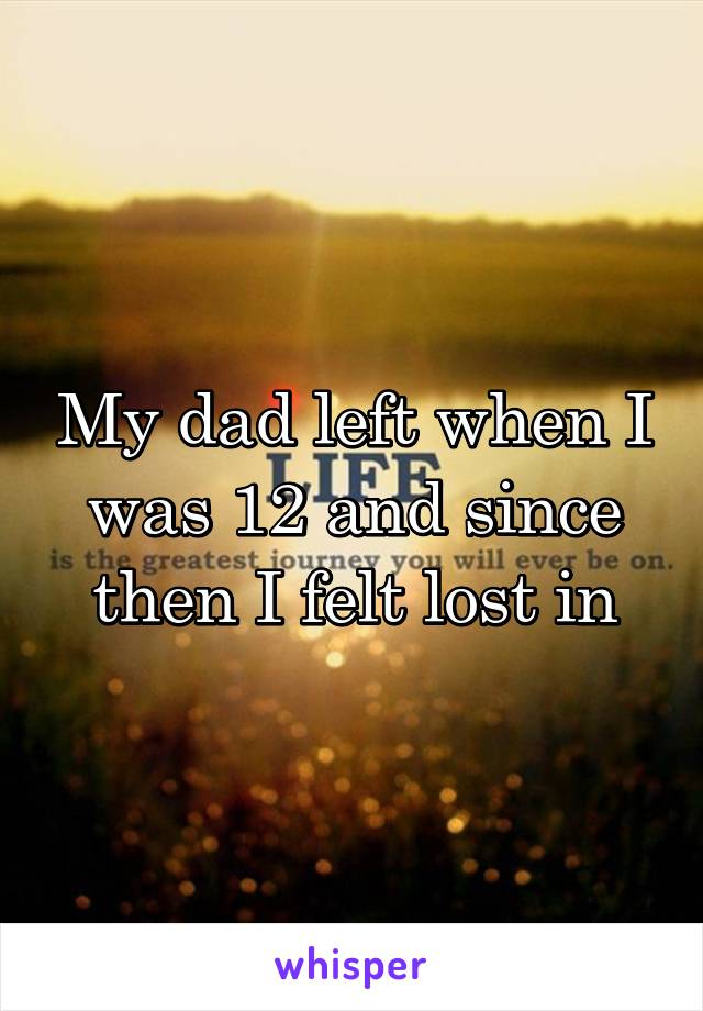 My dad left when I was 12 and since then I felt lost in