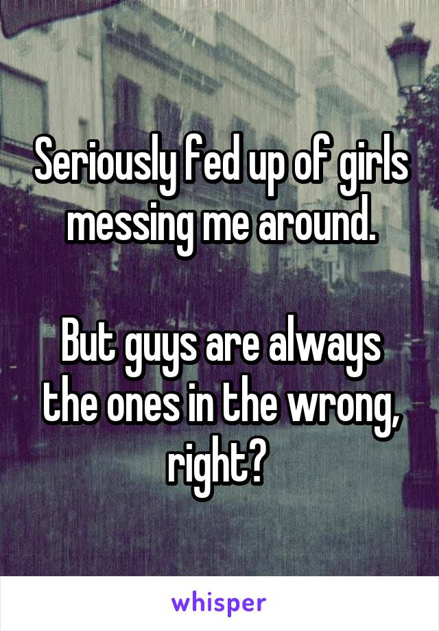 Seriously fed up of girls messing me around.  But guys are always the ones in the wrong, right?