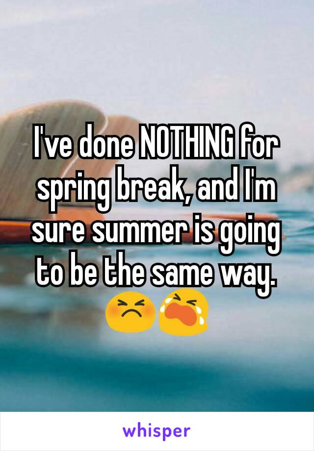 I've done NOTHING for spring break, and I'm sure summer is going to be the same way.😣😭